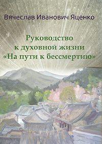 Вячеслав Яценко -Руководство кдуховной жизни. «Напути кбессмертию»