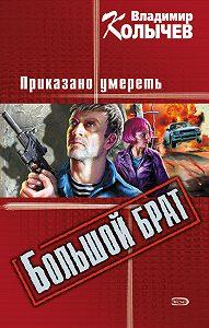 Владимир Колычев -Большой брат. Приказано умереть