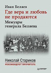 Иван Беляев -Где вера и любовь не продаются. Мемуары генерала Беляева