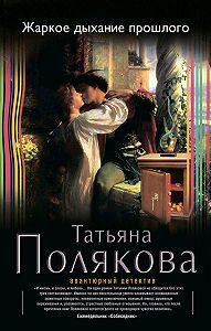 Татьяна Полякова -Жаркое дыхание прошлого