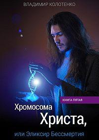Владимир Колотенко - Хромосома Христа, или Эликсир Бессмертия. Книга пятая