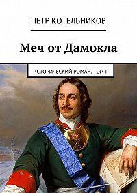 Петр Котельников -Меч отДамокла. Исторический роман. ТомII