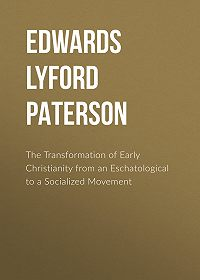 Lyford Edwards -The Transformation of Early Christianity from an Eschatological to a Socialized Movement
