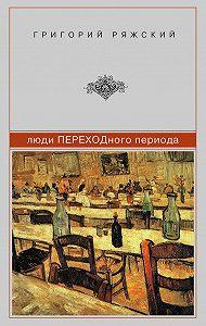 Григорий Ряжский -Люди ПЕРЕХОДного периода