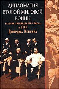 Джордж Кеннан -Дипломатия Второй мировой войны глазами американского посла в СССР Джорджа Кеннана