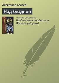 Александр Беляев - Над бездной