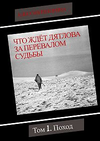 Алессия Риторина -Что ждёт Дятлова за перевалом судьбы. Том 1. Поход