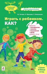 Юлия Титова -Играть с ребенком. Как? Развитие восприятия, памяти, мышления и речи у детей 1-5 лет