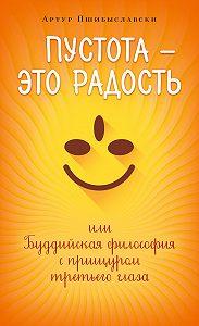 Артур Пшибыславски - Пустота – это радость, или Буддийская философия с прищуром третьего глаза