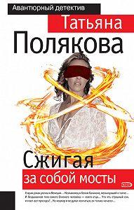Татьяна Полякова -Сжигая за собой мосты
