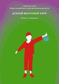 София Сегюр -Добрый маленький Анри. Новые волшебные сказки для маленьких детей