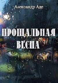 Александр Аде -Прощальная весна