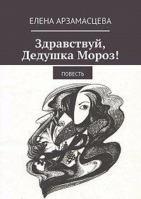 Елена Арзамасцева -Здравствуй, Дедушка Мороз! Повесть