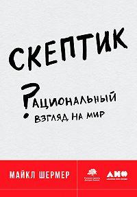 Майкл Шермер -Скептик: Рациональный взгляд на мир