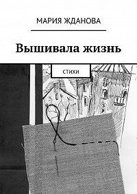 Мария Жданова - Вышивала жизнь. Стихи