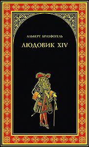 Альберт-Эмиль Брахфогель -Людовик XIV, или Комедия жизни