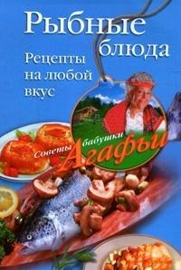 Агафья Звонарева - Рыбные блюда. Рецепты на любой вкус