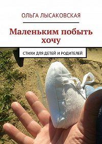 Ольга Лысаковская -Маленьким побыть хочу. Стихи для детей иродителей