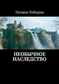 Татьяна Лебедева -Необычное наследство