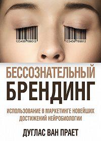 Дуглас Ван Прает -Бессознательный брендинг. Использование в маркетинге новейших достижений нейробиологии