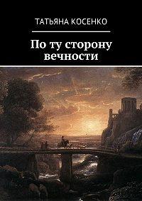 Татьяна Косенко -Поту сторону вечности