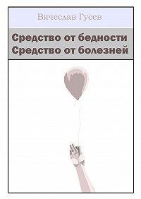 Вячеслав Гусев - Средство отбедности. Средство отболезней