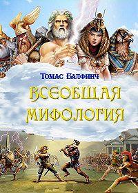 Томас Балфинч - Всеобщая мифология. Часть I. Когда боги спускались на землю