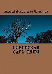 Андрей Николаевич Ларионов -Сибирская сага:Эдем