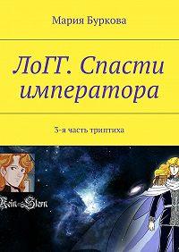 Мария Буркова -ЛоГГ. Спасти императора. 3-я часть триптиха