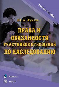 Юрий Александрович Лукаш -Права и обязанности участников отношений по наследованию. Учебное пособие