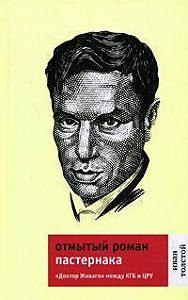 Иван Толстой -Отмытый роман Пастернака: «Доктор Живаго» между КГБ и ЦРУ