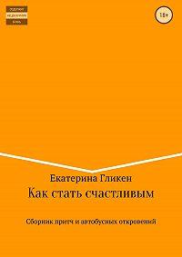 Екатерина Константиновна Гликен -Как стать счастливым. Сборник притч и автобусных откровений