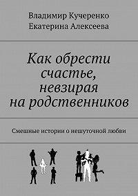 Владимир Кучеренко -Как обрести счастье, невзирая на родственников