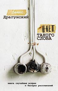 Денис Драгунский - Нет такого слова (сборник)