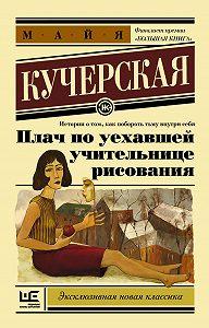 Майя Кучерская - Плач по уехавшей учительнице рисования (сборник)