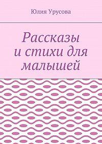 Юлия Урусова -Рассказы истихи для малышей