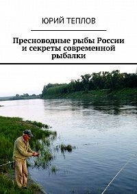 Юрий Теплов -Пресноводные рыбы России исекреты современной рыбалки
