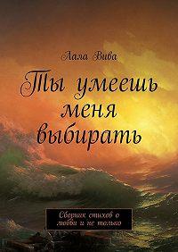 Лала Вива -Ты умеешь меня выбирать. Сборник стихов о любви и не только