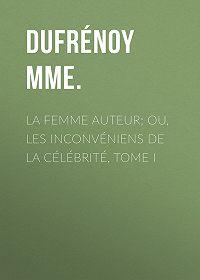 Mme. Dufrénoy -La femme auteur; ou, les inconvéniens de la célébrité, tome I
