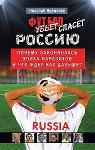 Николай Яременко -Футбол спасет Россию. Почему закончилась эпоха паразитов и что ждет нас дальше?