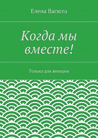 Елена Васюта - Когда мы вместе!