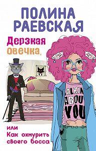 Полина Раевская -Дерзкая овечка, или Как охмурить своего босса