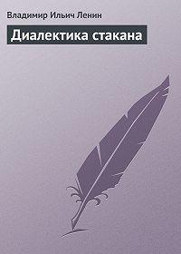 Владимир Ильич Ленин -Диалектика стакана