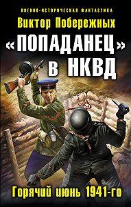 Виктор Побережных -«Попаданец» в НКВД. Горячий июнь 1941-го