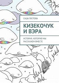 Саша Пестова - Кизекочук иВэра. История, которую мы расскажем вместе