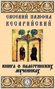 Кесарийский Евсевий Памфил - Книга о палестинских мучениках