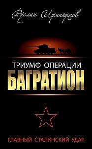 Руслан Иринархов -Триумф операции «Багратион». Главный Сталинский удар