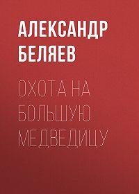 Александр Беляев -Охота на Большую Медведицу