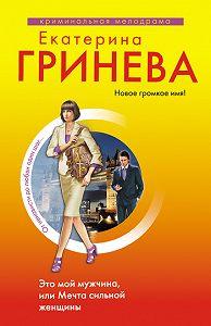 Екатерина Гринева -Это мой мужчина, или Мечта сильной женщины