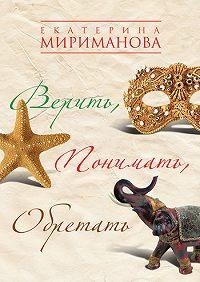 Екатерина Мириманова -Верить, понимать, обретать